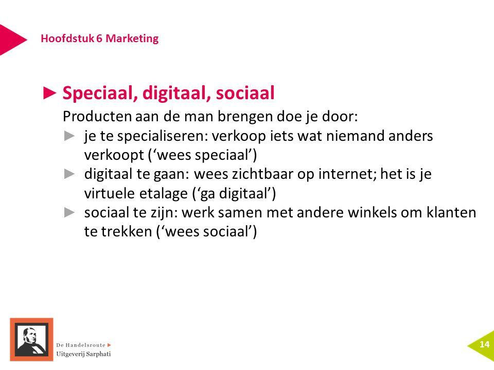 Hoofdstuk 6 Marketing 14 ► Speciaal, digitaal, sociaal Producten aan de man brengen doe je door: ► je te specialiseren: verkoop iets wat niemand anders verkoopt ('wees speciaal') ► digitaal te gaan: wees zichtbaar op internet; het is je virtuele etalage ('ga digitaal') ► sociaal te zijn: werk samen met andere winkels om klanten te trekken ('wees sociaal')