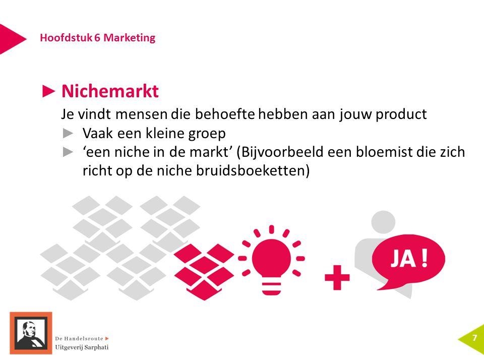 Hoofdstuk 6 Marketing 7 ► Nichemarkt Je vindt mensen die behoefte hebben aan jouw product ► Vaak een kleine groep ► 'een niche in de markt' (Bijvoorbe