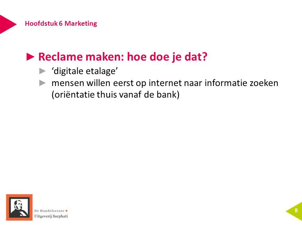 Hoofdstuk 6 Marketing 8 ► Reclame maken: hoe doe je dat? ► 'digitale etalage' ► mensen willen eerst op internet naar informatie zoeken (oriëntatie thu