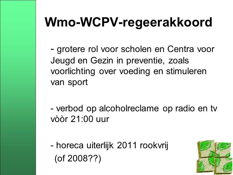 Wmo-WCPV-regeerakkoord - grotere rol voor scholen en Centra voor Jeugd en Gezin in preventie, zoals voorlichting over voeding en stimuleren van sport - verbod op alcoholreclame op radio en tv vòòr 21:00 uur - horeca uiterlijk 2011 rookvrij (of 2008 )