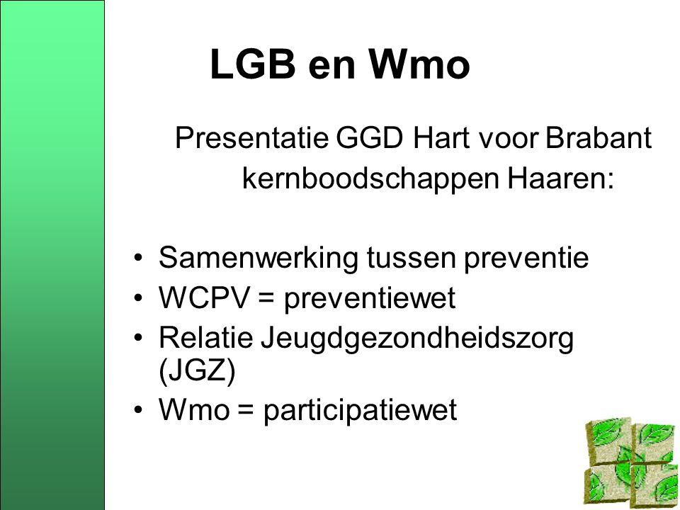 LGB en Wmo Presentatie GGD Hart voor Brabant kernboodschappen Haaren: Samenwerking tussen preventie WCPV = preventiewet Relatie Jeugdgezondheidszorg (JGZ) Wmo = participatiewet