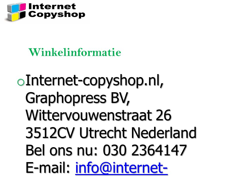o Internet-copyshop.nl, Graphopress BV, Wittervouwenstraat 26 3512CV Utrecht Nederland Bel ons nu: 030 2364147 E-mail: info@internet- copyshop.nl info@internet- copyshop.nlinfo@internet- copyshop.nl Winkelinformatie