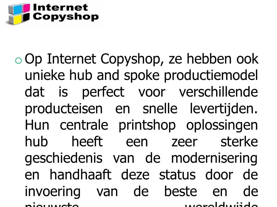 o Op Internet Copyshop, ze hebben ook unieke hub and spoke productiemodel dat is perfect voor verschillende producteisen en snelle levertijden. Hun ce