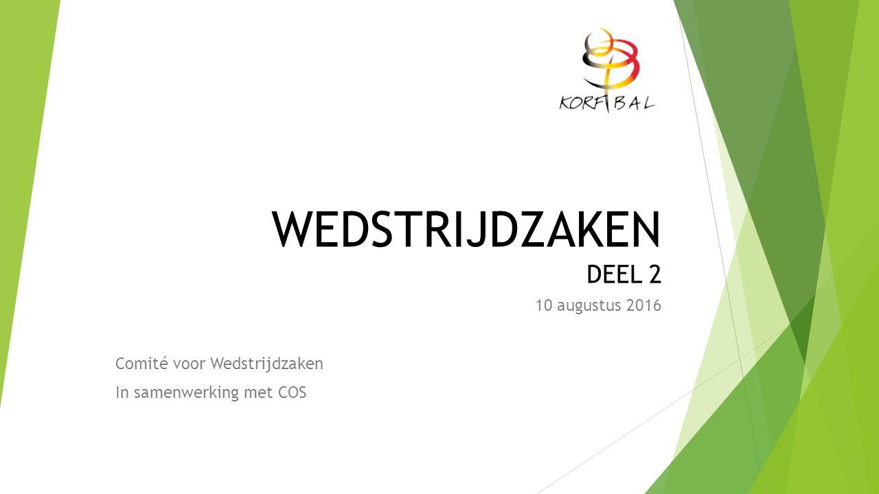 WEDSTRIJDZAKEN DEEL 2 10 augustus 2016 Comité voor Wedstrijdzaken In samenwerking met COS