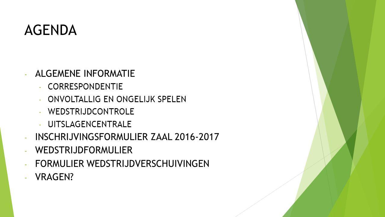 AGENDA - ALGEMENE INFORMATIE - CORRESPONDENTIE - ONVOLTALLIG EN ONGELIJK SPELEN - WEDSTRIJDCONTROLE - UITSLAGENCENTRALE - INSCHRIJVINGSFORMULIER ZAAL 2016-2017 - WEDSTRIJDFORMULIER - FORMULIER WEDSTRIJDVERSCHUIVINGEN - VRAGEN