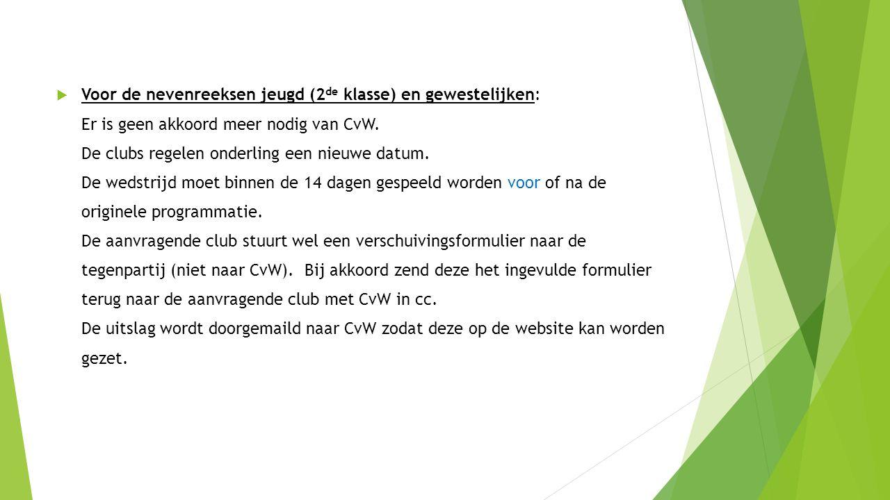  Voor de nevenreeksen jeugd (2 de klasse) en gewestelijken: Er is geen akkoord meer nodig van CvW. De clubs regelen onderling een nieuwe datum. De we