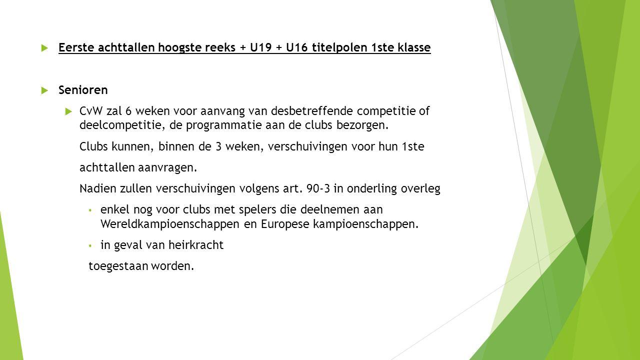  Eerste achttallen hoogste reeks + U19 + U16 titelpolen 1ste klasse  Senioren  CvW zal 6 weken voor aanvang van desbetreffende competitie of deelcompetitie, de programmatie aan de clubs bezorgen.