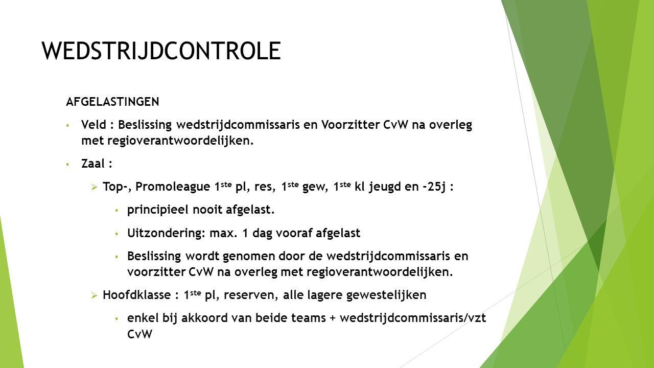 WEDSTRIJDCONTROLE AFGELASTINGEN Veld : Beslissing wedstrijdcommissaris en Voorzitter CvW na overleg met regioverantwoordelijken. Zaal :  Top-, Promol