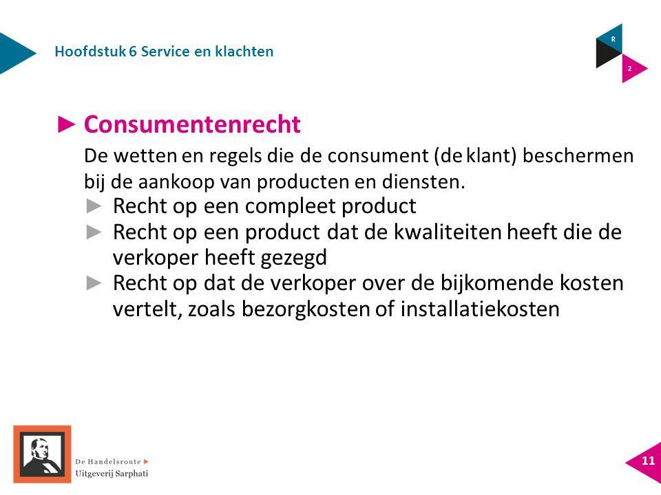 Hoofdstuk 6 Service en klachten 11 ► Consumentenrecht De wetten en regels die de consument (de klant) beschermen bij de aankoop van producten en diensten.