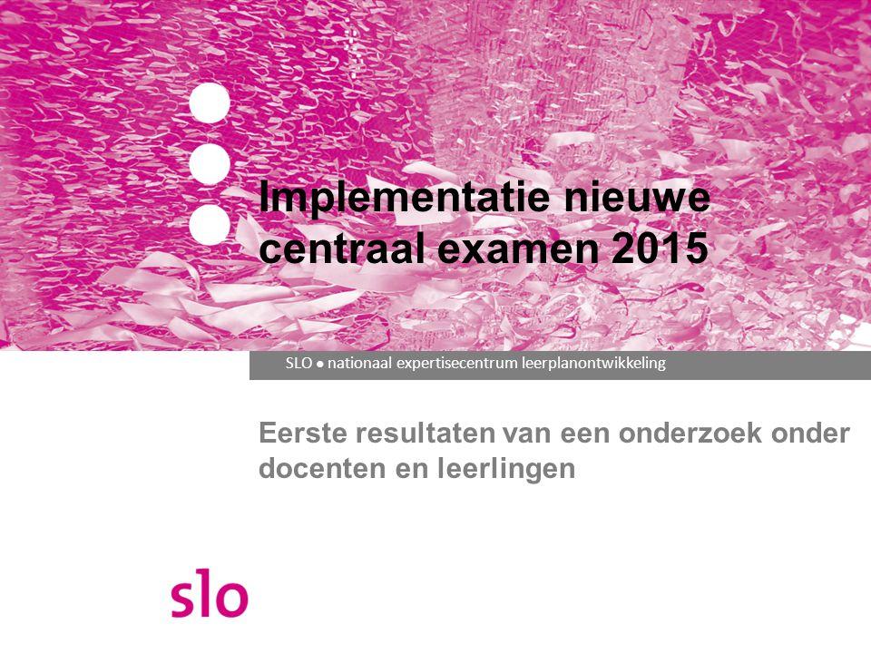 SLO ● nationaal expertisecentrum leerplanontwikkeling Eerste resultaten van een onderzoek onder docenten en leerlingen Implementatie nieuwe centraal examen 2015