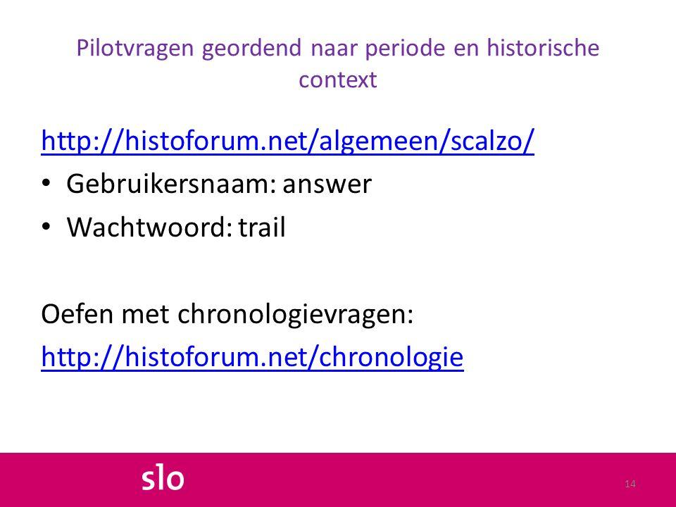 Pilotvragen geordend naar periode en historische context http://histoforum.net/algemeen/scalzo/ Gebruikersnaam: answer Wachtwoord: trail Oefen met chronologievragen: http://histoforum.net/chronologie 14