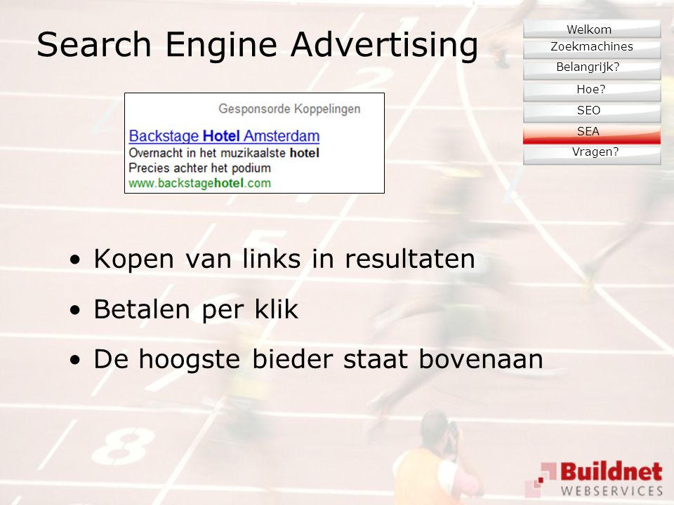 Search Engine Advertising Kopen van links in resultaten Betalen per klik De hoogste bieder staat bovenaan Zoekmachines Belangrijk? Hoe? Vragen? SEO We
