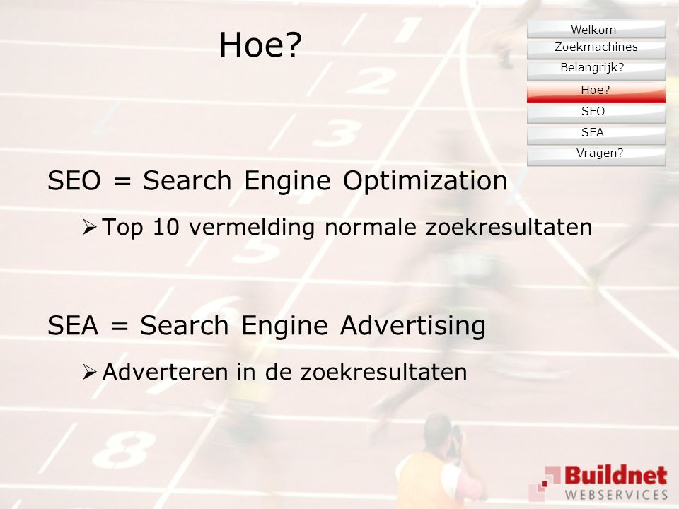 Hoe? SEO = Search Engine Optimization  Top 10 vermelding normale zoekresultaten SEA = Search Engine Advertising  Adverteren in de zoekresultaten Zoe