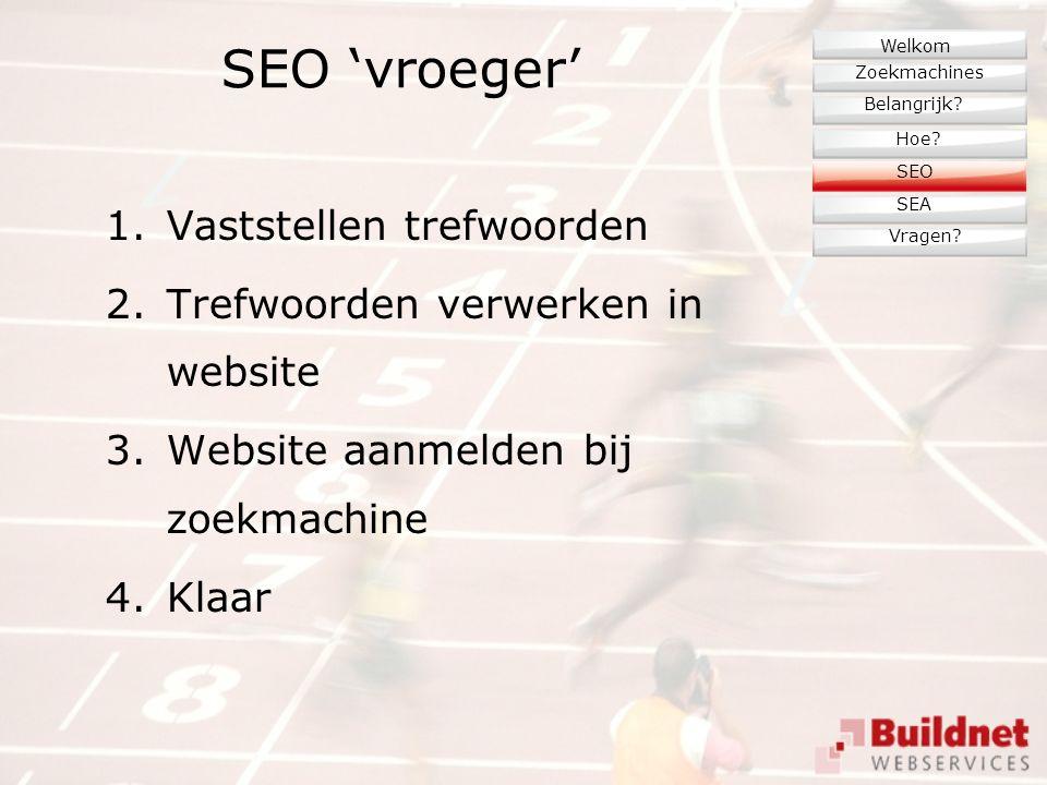 SEO 'vroeger' 1.Vaststellen trefwoorden 2.Trefwoorden verwerken in website 3.Website aanmelden bij zoekmachine 4.Klaar Zoekmachines Belangrijk.