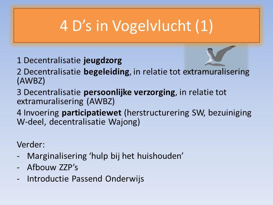 4 D's in Vogelvlucht (1) 1 Decentralisatie jeugdzorg 2 Decentralisatie begeleiding, in relatie tot extramuralisering (AWBZ) 3 Decentralisatie persoonlijke verzorging, in relatie tot extramuralisering (AWBZ) 4 Invoering participatiewet (herstructurering SW, bezuiniging W-deel, decentralisatie Wajong) Verder: -Marginalisering 'hulp bij het huishouden' -Afbouw ZZP's -Introductie Passend Onderwijs