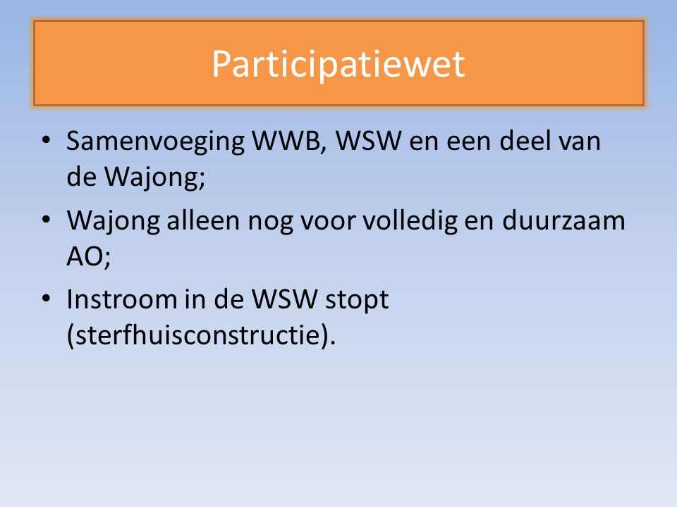 Participatiewet Samenvoeging WWB, WSW en een deel van de Wajong; Wajong alleen nog voor volledig en duurzaam AO; Instroom in de WSW stopt (sterfhuisconstructie).