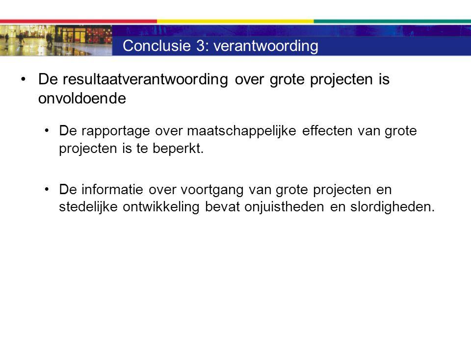 Conclusie 3: verantwoording De resultaatverantwoording over grote projecten is onvoldoende De rapportage over maatschappelijke effecten van grote projecten is te beperkt.