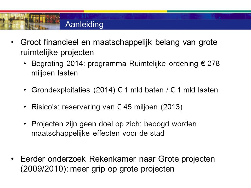 Aanleiding Groot financieel en maatschappelijk belang van grote ruimtelijke projecten Begroting 2014: programma Ruimtelijke ordening € 278 miljoen lasten Grondexploitaties (2014) € 1 mld baten / € 1 mld lasten Risico's: reservering van € 45 miljoen (2013) Projecten zijn geen doel op zich: beoogd worden maatschappelijke effecten voor de stad Eerder onderzoek Rekenkamer naar Grote projecten (2009/2010): meer grip op grote projecten
