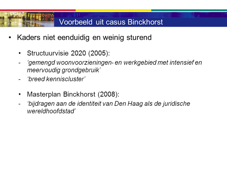 Voorbeeld uit casus Binckhorst Kaders niet eenduidig en weinig sturend Structuurvisie 2020 (2005): -'gemengd woonvoorzieningen- en werkgebied met intensief en meervoudig grondgebruik' -'breed kenniscluster' Masterplan Binckhorst (2008): -'bijdragen aan de identiteit van Den Haag als de juridische wereldhoofdstad'