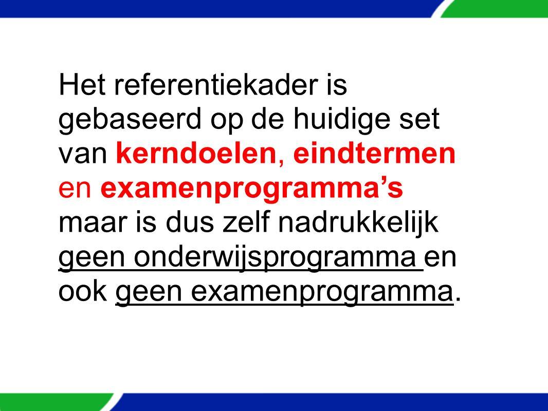 Het referentiekader is gebaseerd op de huidige set van kerndoelen, eindtermen en examenprogramma's maar is dus zelf nadrukkelijk geen onderwijsprogramma en ook geen examenprogramma.