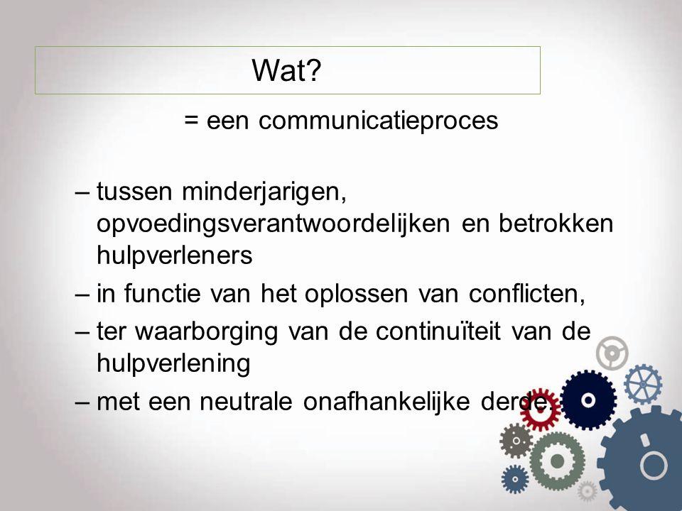 Wat? = een communicatieproces –tussen minderjarigen, opvoedingsverantwoordelijken en betrokken hulpverleners –in functie van het oplossen van conflict