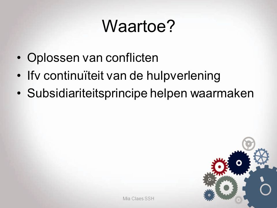 Waartoe? Oplossen van conflicten Ifv continuïteit van de hulpverlening Subsidiariteitsprincipe helpen waarmaken Mia Claes SSH