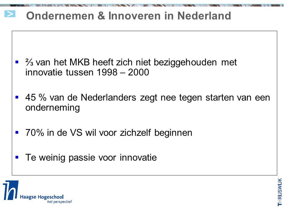 Ondernemen & Innoveren in Nederland  ⅔ van het MKB heeft zich niet beziggehouden met innovatie tussen 1998 – 2000  45 % van de Nederlanders zegt nee tegen starten van een onderneming  70% in de VS wil voor zichzelf beginnen  Te weinig passie voor innovatie