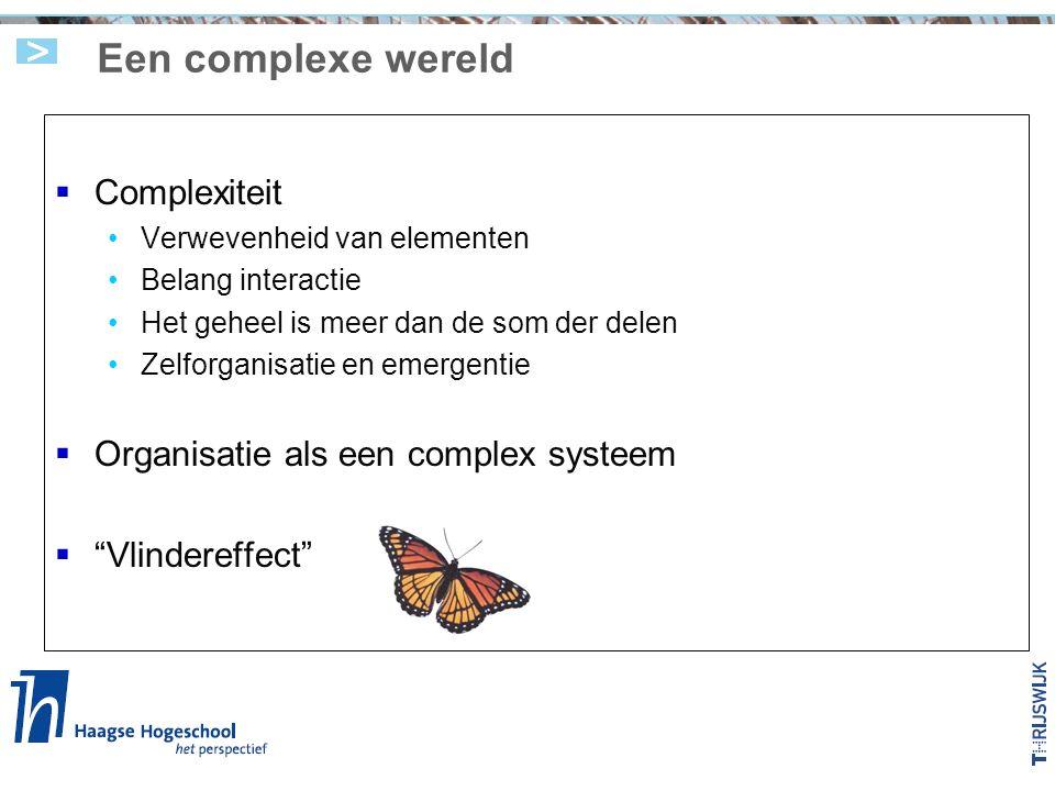 Een complexe wereld  Complexiteit Verwevenheid van elementen Belang interactie Het geheel is meer dan de som der delen Zelforganisatie en emergentie  Organisatie als een complex systeem  Vlindereffect