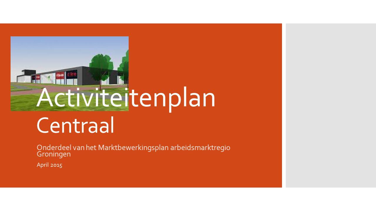 Activiteitenplan Centraal Onderdeel van het Marktbewerkingsplan arbeidsmarktregio Groningen April 2015