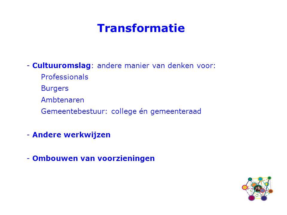 Transformatie - Cultuuromslag: andere manier van denken voor: Professionals Burgers Ambtenaren Gemeentebestuur: college én gemeenteraad - Andere werkwijzen - Ombouwen van voorzieningen
