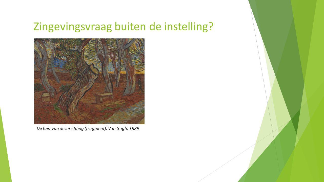 De tuin van de inrichting (fragment). Van Gogh, 1889 Zingevingsvraag buiten de instelling?