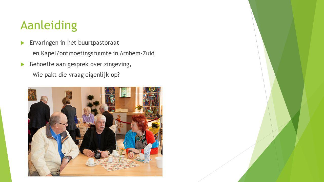 Aanleiding  Ervaringen in het buurtpastoraat en Kapel/ontmoetingsruimte in Arnhem-Zuid  Behoefte aan gesprek over zingeving, Wie pakt die vraag eige