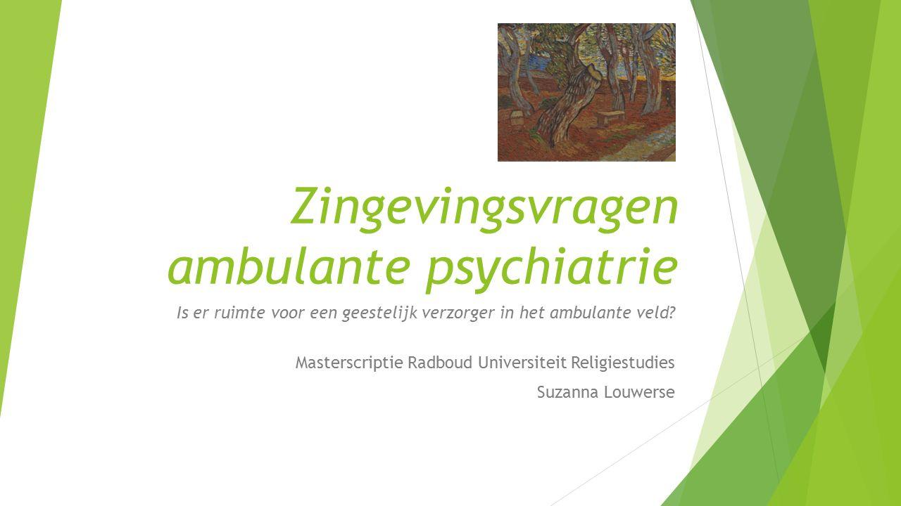 Zingevingsvragen ambulante psychiatrie Is er ruimte voor een geestelijk verzorger in het ambulante veld? Masterscriptie Radboud Universiteit Religiest