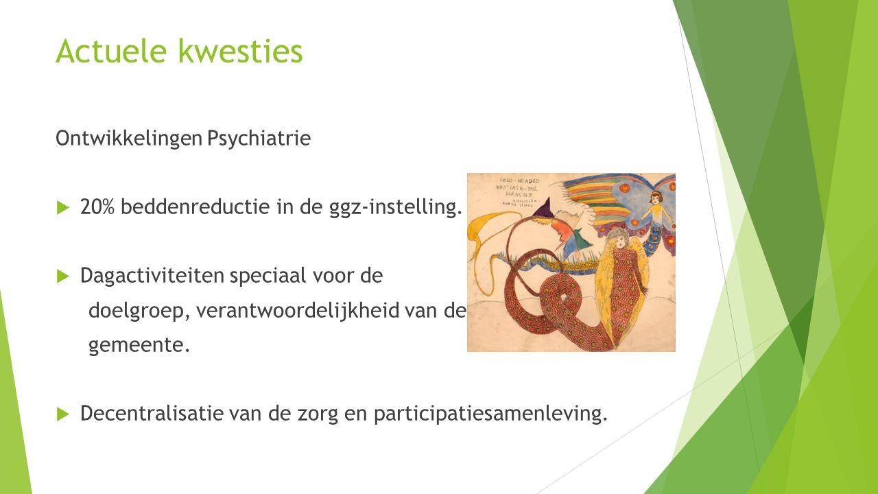 Actuele kwesties Ontwikkelingen Psychiatrie  20% beddenreductie in de ggz-instelling.  Dagactiviteiten speciaal voor de doelgroep, verantwoordelijkh