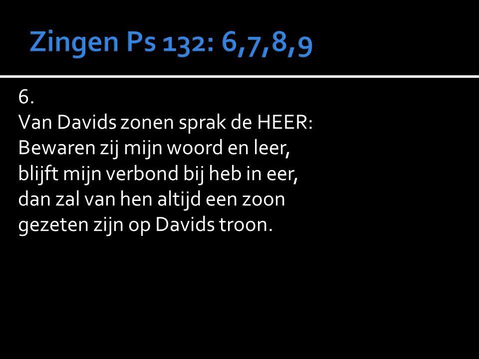 6. Van Davids zonen sprak de HEER: Bewaren zij mijn woord en leer, blijft mijn verbond bij heb in eer, dan zal van hen altijd een zoon gezeten zijn op