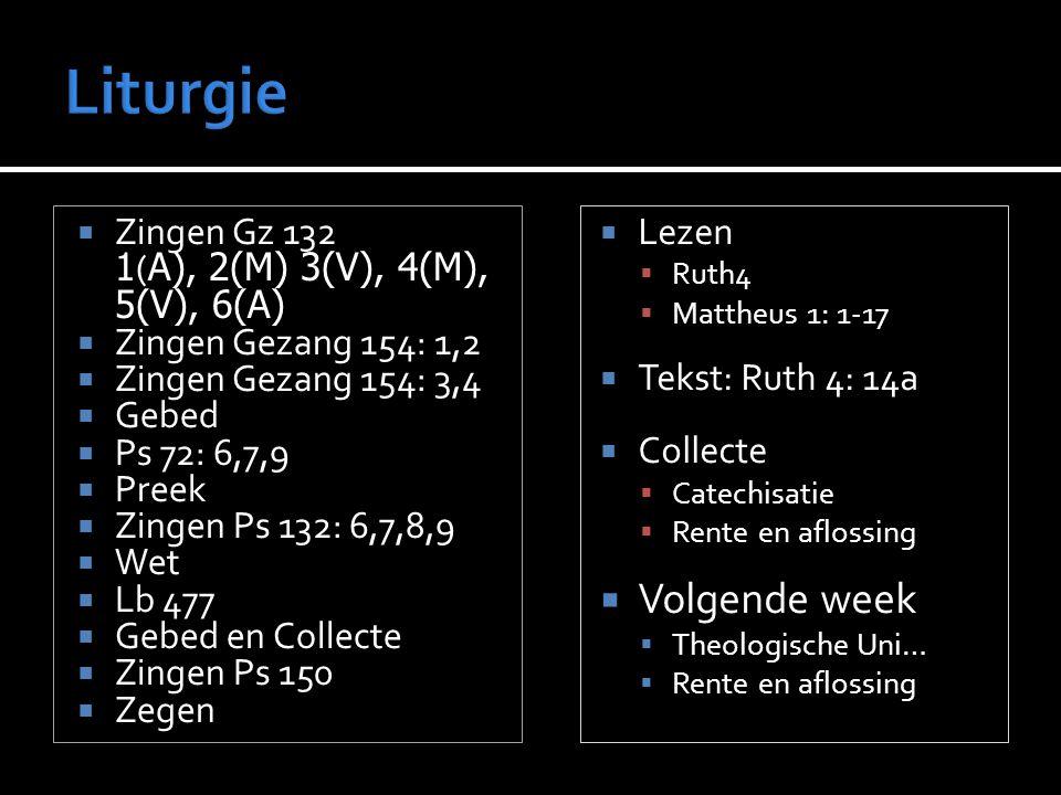 A), 2(M) 3(V), 4(M), 5(V), 6(A)  Zingen Gz 132 1 ( A), 2(M) 3(V), 4(M), 5(V), 6(A)  Zingen Gezang 154: 1,2  Zingen Gezang 154: 3,4  Gebed  Ps 72: 6,7,9  Preek  Zingen Ps 132: 6,7,8,9  Wet  Lb 477  Gebed en Collecte  Zingen Ps 150  Zegen  Lezen  Ruth4  Mattheus 1: 1-17  Tekst: Ruth 4: 14a  Collecte  Catechisatie  Rente en aflossing  Volgende week  Theologische Uni…  Rente en aflossing