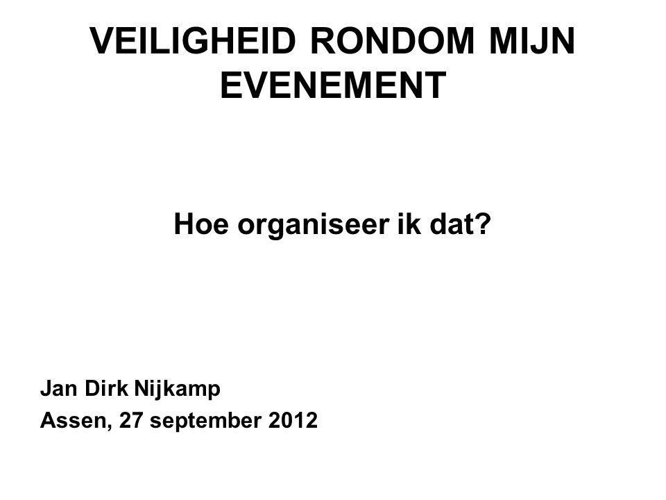 VEILIGHEID RONDOM MIJN EVENEMENT Hoe organiseer ik dat Jan Dirk Nijkamp Assen, 27 september 2012