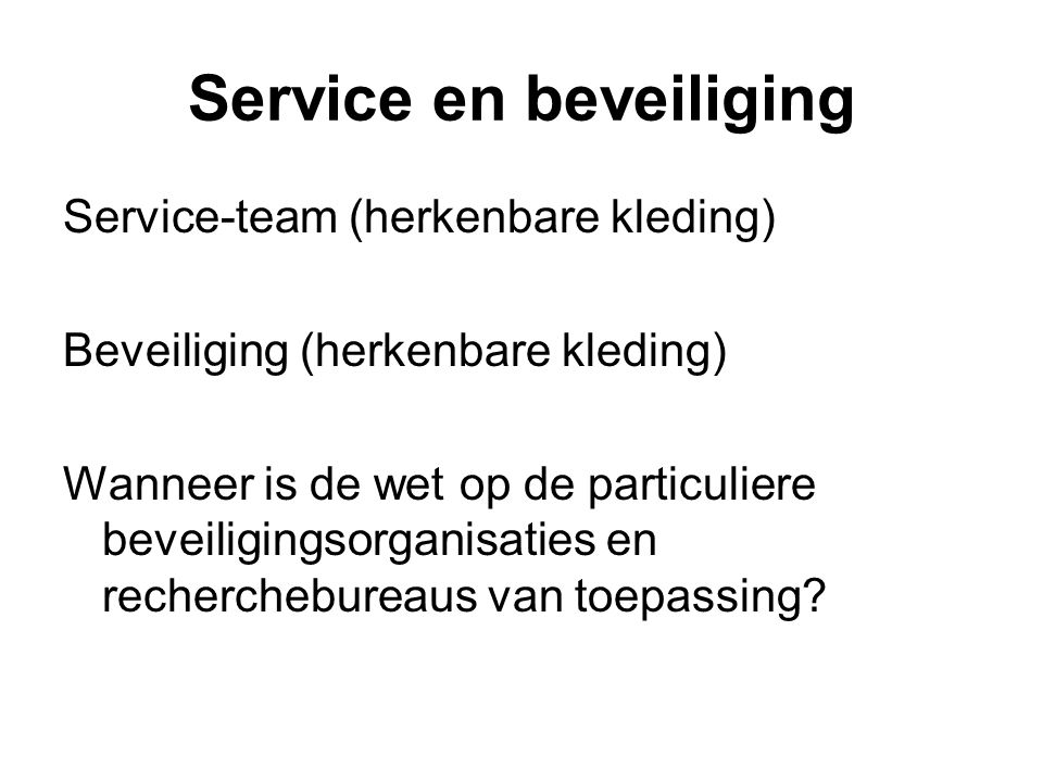 Service en beveiliging Service-team (herkenbare kleding) Beveiliging (herkenbare kleding) Wanneer is de wet op de particuliere beveiligingsorganisaties en recherchebureaus van toepassing