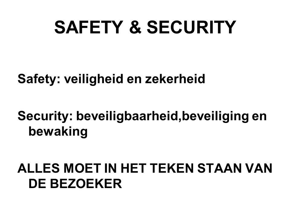 SAFETY & SECURITY Safety: veiligheid en zekerheid Security: beveiligbaarheid,beveiliging en bewaking ALLES MOET IN HET TEKEN STAAN VAN DE BEZOEKER