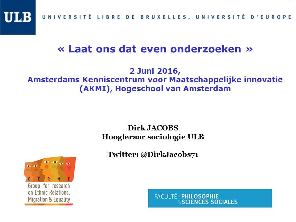 Dirk JACOBS Hoogleraar sociologie ULB Twitter: @DirkJacobs71 « Laat ons dat even onderzoeken » 2 Juni 2016, Amsterdams Kenniscentrum voor Maatschappelijke innovatie (AKMI), Hogeschool van Amsterdam