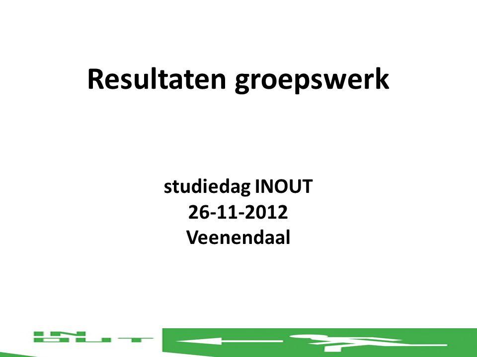 Resultaten groepswerk studiedag INOUT 26-11-2012 Veenendaal
