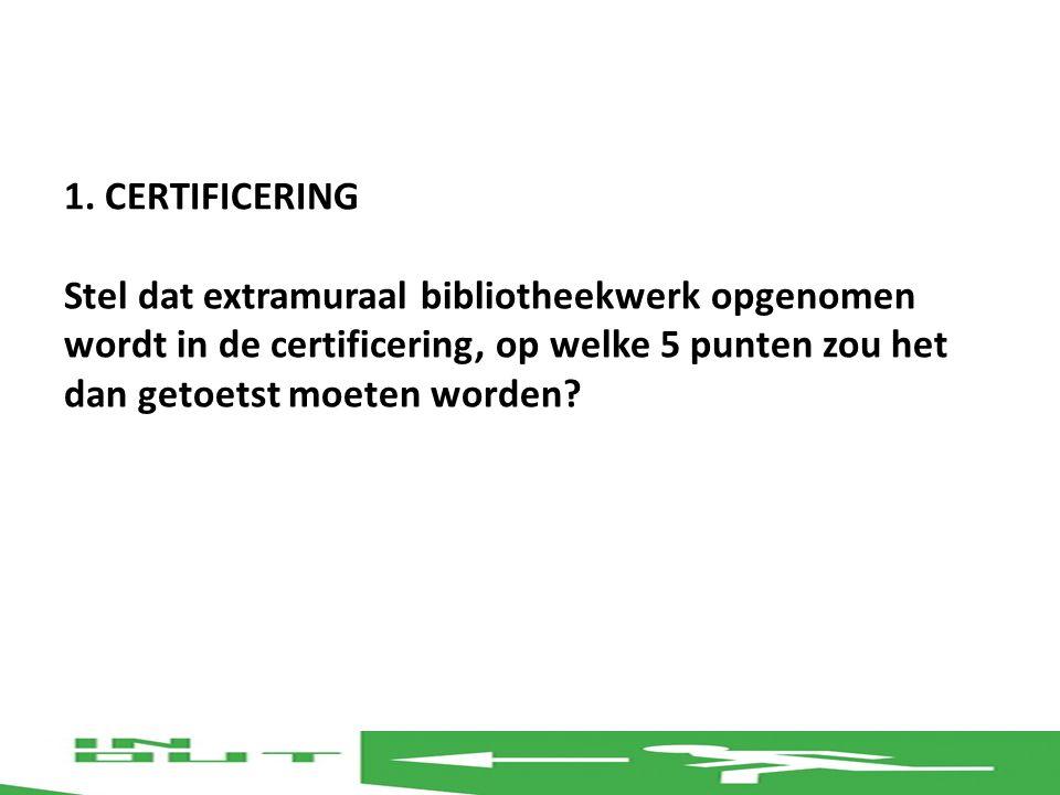 1. CERTIFICERING Stel dat extramuraal bibliotheekwerk opgenomen wordt in de certificering, op welke 5 punten zou het dan getoetst moeten worden?