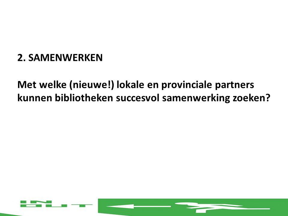 2. SAMENWERKEN Met welke (nieuwe!) lokale en provinciale partners kunnen bibliotheken succesvol samenwerking zoeken?