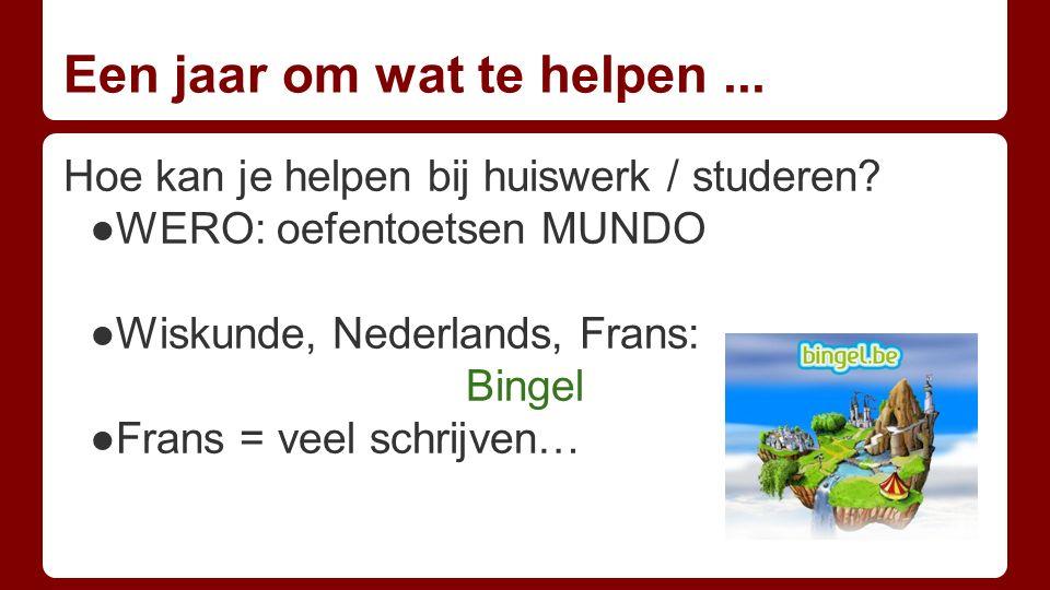 Een jaar om wat te helpen... Hoe kan je helpen bij huiswerk / studeren? ●WERO: oefentoetsen MUNDO ●Wiskunde, Nederlands, Frans: Bingel ●Frans = veel s