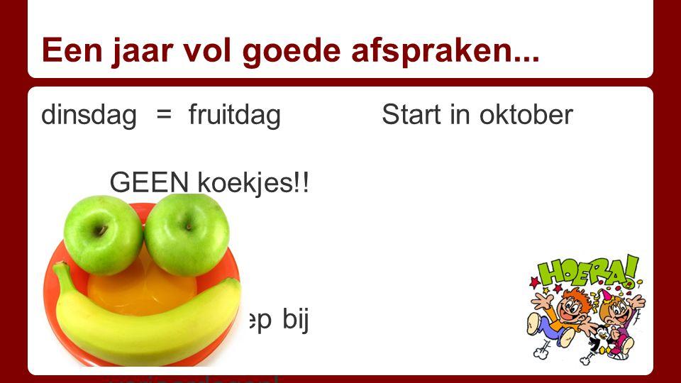 Een jaar vol goede afspraken... dinsdag = fruitdag Start in oktober GEEN koekjes!! GEEN snoep bij verjaardagen!