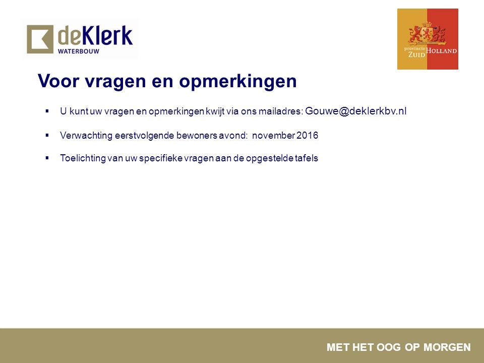MET HET OOG OP MORGEN Voor vragen en opmerkingen  U kunt uw vragen en opmerkingen kwijt via ons mailadres: Gouwe@deklerkbv.nl  Verwachting eerstvolg