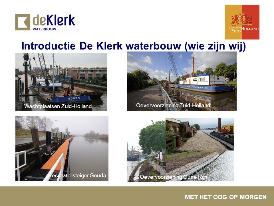 MET HET OOG OP MORGEN Introductie De Klerk waterbouw (wie zijn wij) Oevervoorziening Zuid-Holland Wachtplaatsen Zuid-Holland Recreatie steiger Gouda O