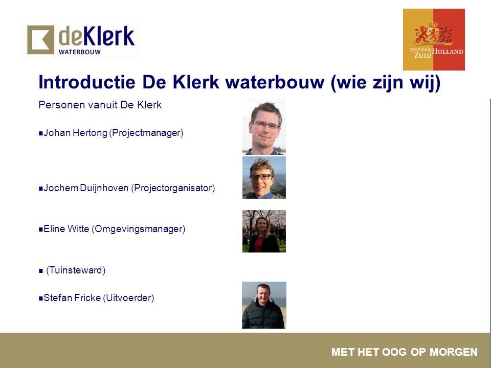 MET HET OOG OP MORGEN Introductie De Klerk waterbouw (wie zijn wij) Personen vanuit De Klerk Johan Hertong (Projectmanager) Jochem Duijnhoven (Project