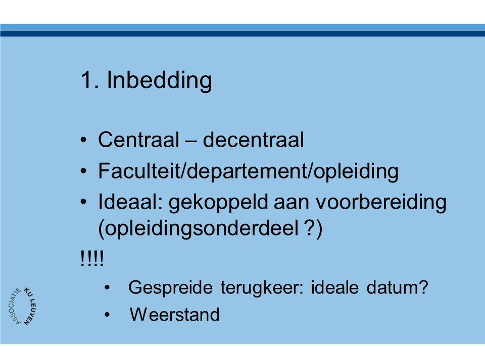 1. Inbedding Centraal – decentraal Faculteit/departement/opleiding Ideaal: gekoppeld aan voorbereiding (opleidingsonderdeel ?) !!!! Gespreide terugkee