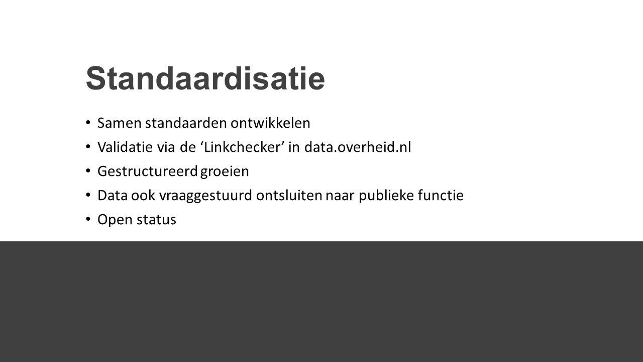 Standaardisatie Samen standaarden ontwikkelen Validatie via de 'Linkchecker' in data.overheid.nl Gestructureerd groeien Data ook vraaggestuurd ontsluiten naar publieke functie Open status